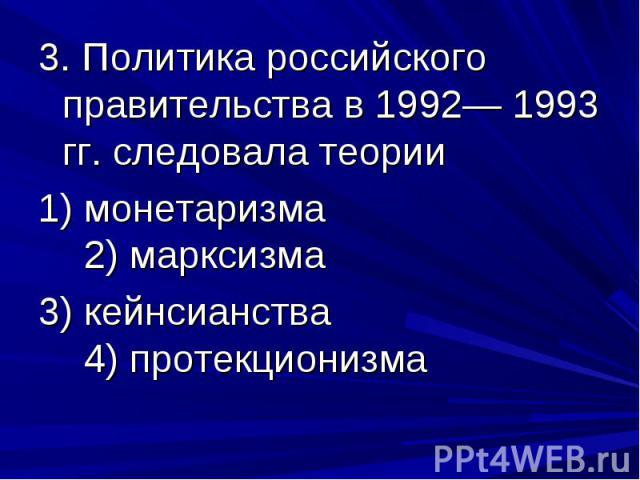 3. Политика российского правительства в 1992— 1993 гг. следовала теории 1) монетаризма 2) марксизма 3) кейнсианства 4) протекционизма