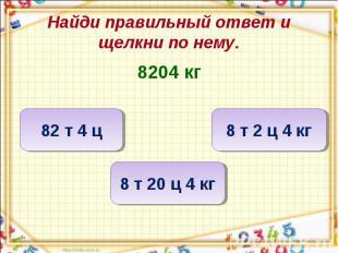 Найди правильный ответ и щелкни по нему. 8204 кг