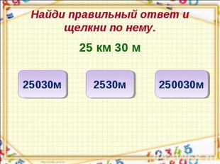 Найди правильный ответ и щелкни по нему. 25 км 30 м