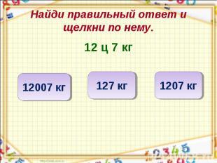 Найди правильный ответ и щелкни по нему. 12 ц 7 кг