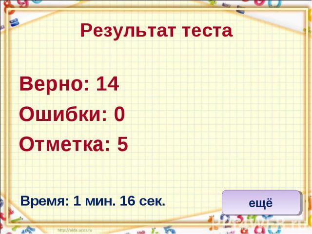 Результат теста Верно: 14 Ошибки: 0 Отметка: 5 Время: 1 мин. 16 сек.