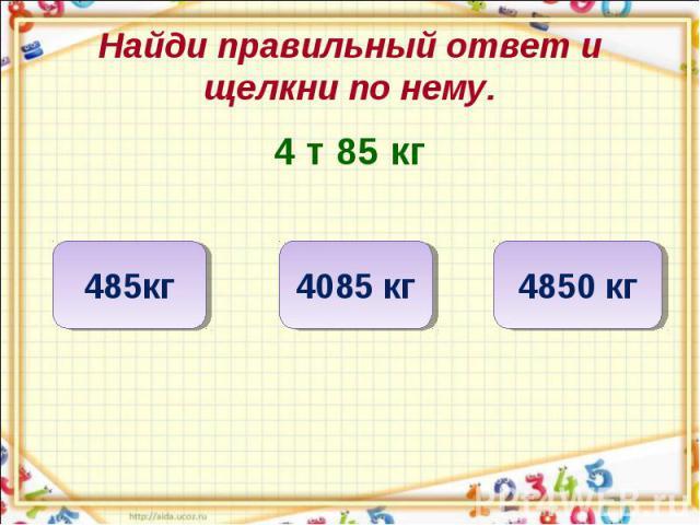 Найди правильный ответ и щелкни по нему. 4 т 85 кг