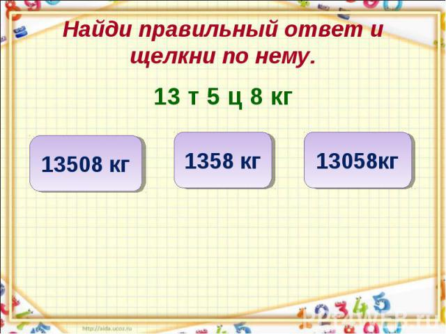 Найди правильный ответ и щелкни по нему. 13 т 5 ц 8 кг