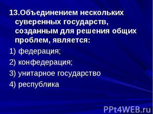 13.Объединением нескольких суверенных государств, созданным для решения общих пр