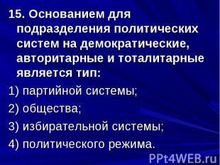 15. Основанием для подразделения политических систем на демократические, авторит