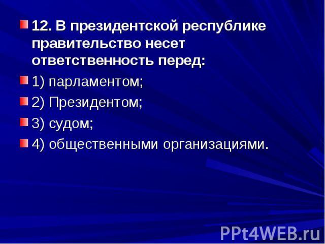 12. В президентской республике правительство несет ответственность перед: 1) парламентом; 2) Президентом; 3) судом; 4) общественными организациями.
