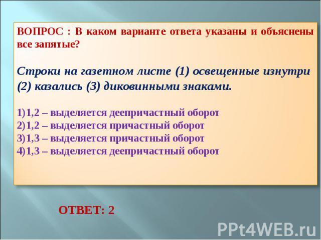 ВОПРОС : В каком варианте ответа указаны и объяснены все запятые? Строки на газетном листе (1) освещенные изнутри (2) казались (3) диковинными знаками. 1,2 – выделяется деепричастный оборот 1,2 – выделяется причастный оборот 1,3 – выделяется причаст…