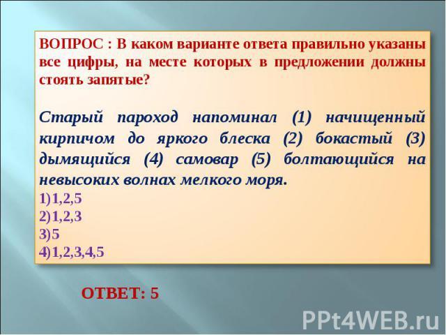 ВОПРОС : В каком варианте ответа правильно указаны все цифры, на месте которых в предложении должны стоять запятые? Старый пароход напоминал (1) начищенный кирпичом до яркого блеска (2) бокастый (3) дымящийся (4) самовар (5) болтающийся на невысоких…