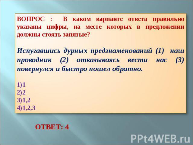 ВОПРОС : В каком варианте ответа правильно указаны цифры, на месте которых в предложении должны стоять запятые? Испугавшись дурных предзнаменований (1) наш проводник (2) отказываясь вести нас (3) повернулся и быстро пошел обратно. 1 2 1,2 1,2,3