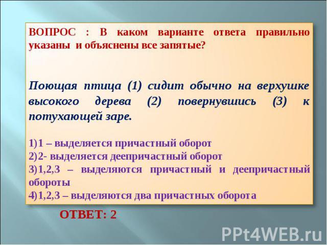 ВОПРОС : В каком варианте ответа правильно указаны и объяснены все запятые? Поющая птица (1) сидит обычно на верхушке высокого дерева (2) повернувшись (3) к потухающей заре. 1 – выделяется причастный оборот 2- выделяется деепричастный оборот 1,2,3 –…