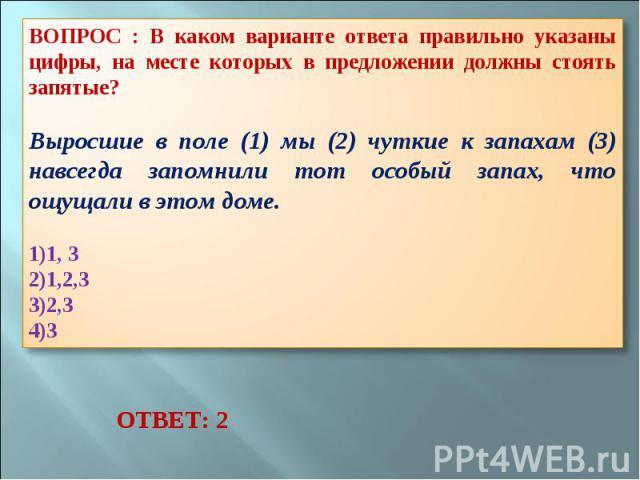 ВОПРОС : В каком варианте ответа правильно указаны цифры, на месте которых в предложении должны стоять запятые? Выросшие в поле (1) мы (2) чуткие к запахам (3) навсегда запомнили тот особый запах, что ощущали в этом доме. 1, 3 1,2,3 2,3 3