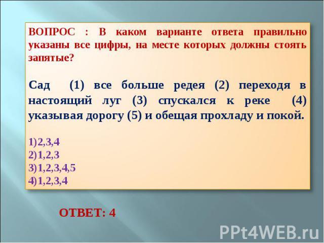 ВОПРОС : В каком варианте ответа правильно указаны все цифры, на месте которых должны стоять запятые? Сад (1) все больше редея (2) переходя в настоящий луг (3) спускался к реке (4) указывая дорогу (5) и обещая прохладу и покой. 2,3,4 1,2,3 1,2,3,4,5…