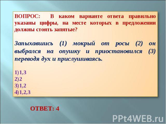 ВОПРОС: В каком варианте ответа правильно указаны цифры, на месте которых в предложении должны стоять запятые? Запыхавшись (1) мокрый от росы (2) он выбрался на опушку и приостановился (3) переводя дух и прислушиваясь. 1,3 2 1,2 1,2,3