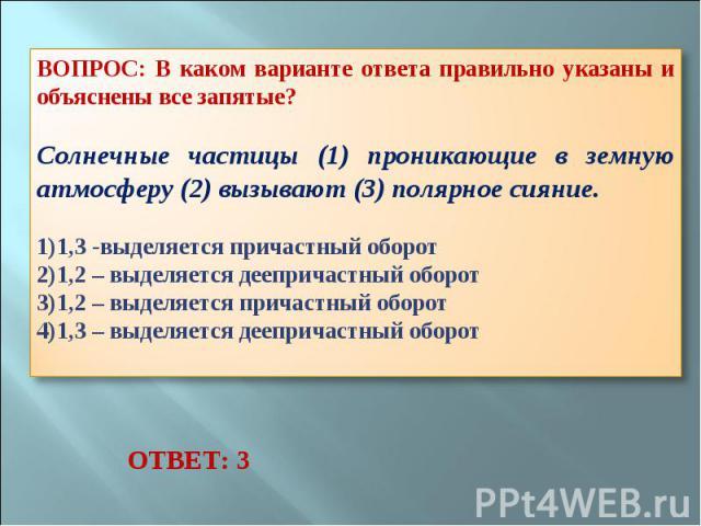 ВОПРОС: В каком варианте ответа правильно указаны и объяснены все запятые? Солнечные частицы (1) проникающие в земную атмосферу (2) вызывают (3) полярное сияние. 1,3 -выделяется причастный оборот 1,2 – выделяется деепричастный оборот 1,2 – выделяетс…