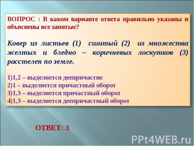 ВОПРОС : В каком варианте ответа правильно указаны и объяснены все запятые? Ковер из листьев (1) сшитый (2) из множества желтых и бледно – коричневых лоскутков (3) расстелен по земле. 1,2 – выделяется деепричастие 1 – выделяется причастный оборот 1,…
