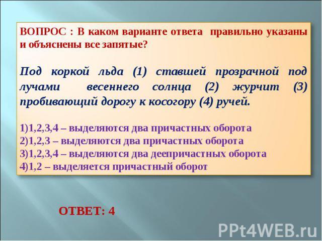 ВОПРОС : В каком варианте ответа правильно указаны и объяснены все запятые? Под коркой льда (1) ставшей прозрачной под лучами весеннего солнца (2) журчит (3) пробивающий дорогу к косогору (4) ручей. 1,2,3,4 – выделяются два причастных оборота 1,2,3 …