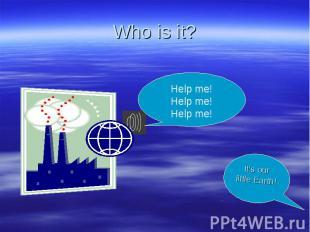 Who is it? Help me! Help me! Help me!