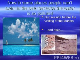 Now in some places people can't swim in the sea, because the water is so pollute