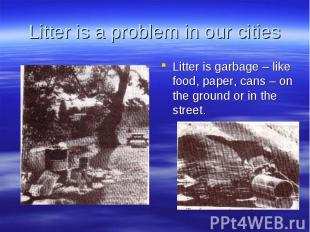 Litter is a problem in our cities Litter is garbage – like food, paper, cans – o
