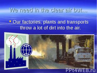 We need in the clear air but… Our factories, plants and transports throw a lot o