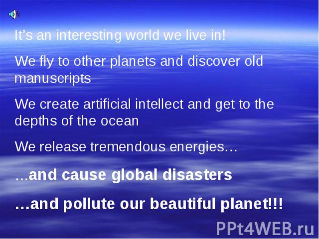 It's an interesting world we live in! We fly to other planets and discover old manuscripts We create artificial intellect and get to the depths of the ocean We release tremendous energies… …and cause global disasters …and pollute our beautiful planet!!!