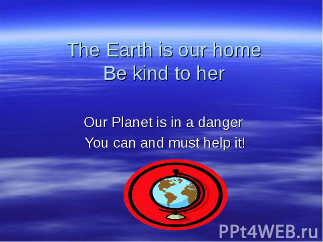 The Earth is our home Be kind to her Our Planet is in a danger You can and must help it!