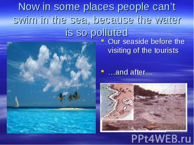 Now in some places people can't swim in the sea, because the water is so polluted Our seaside before the visiting of the tourists …and after…