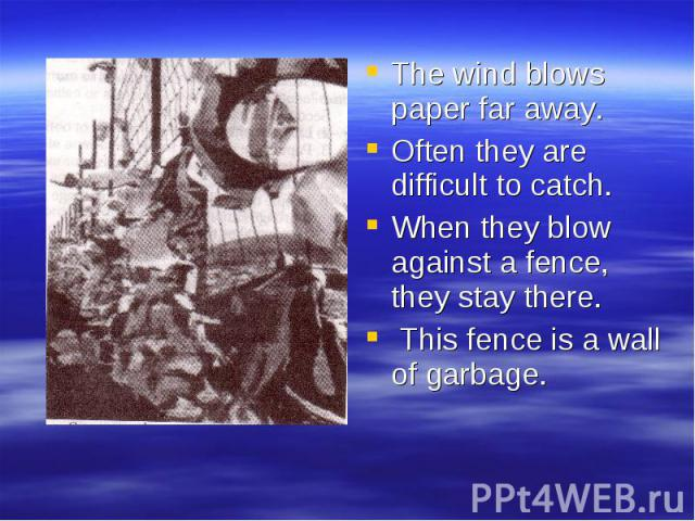 The wind blows paper far away. Often they are difficult to catch. When they blow against a fence, they stay there. This fence is a wall of garbage.