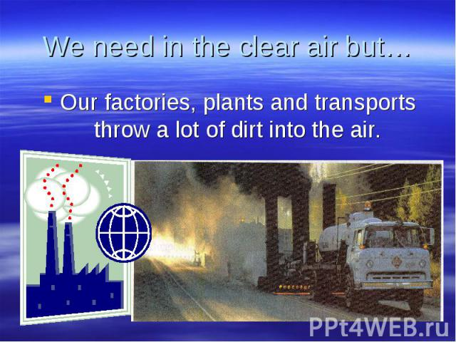 We need in the clear air but… Our factories, plants and transports throw a lot of dirt into the air.
