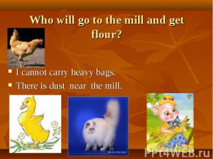 Who will go to the mill and get flour? I cannot carry heavy bags. There is dust