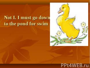 Not I. I must go down to the pond for swim