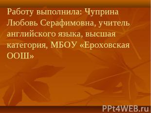 Работу выполнила: Чуприна Любовь Серафимовна, учитель английского языка, высшая