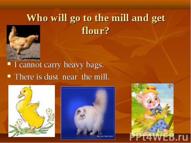 Who will go to the mill and get flour? I cannot carry heavy bags. There is dust near the mill.