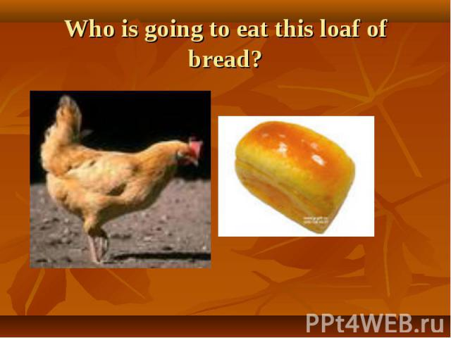 Who is going to eat this loaf of bread?