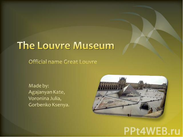 Тhe Louvre Museum Official name Great Louvre Made by: Agajanyan Kate, Voronina Julia, Gorbenko Ksenya.