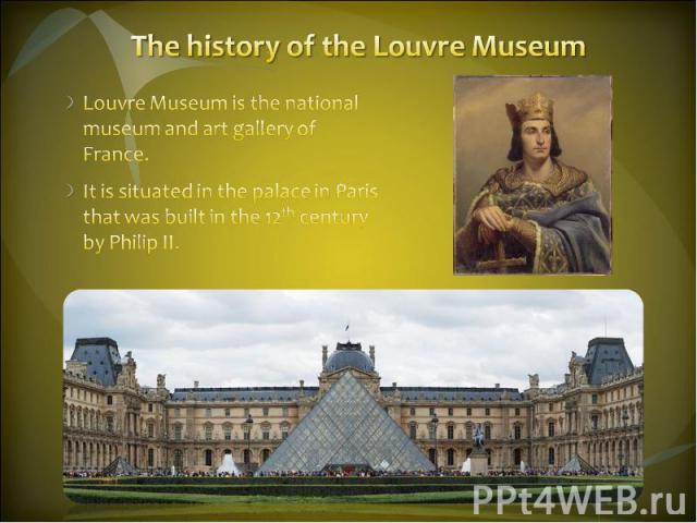 The history of the Louvre Museum Louvre Museum is the national museum and art gallery of France. It is situated in the palace in Paris that was built in the 12th century by Philip II.