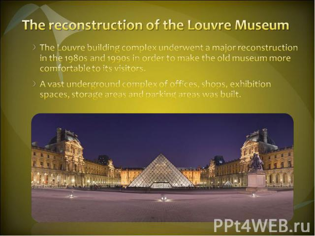 The reconstruction of the Louvre Museum The Louvre building complex underwent a major reconstruction in the 1980s and 1990s in order to make the old museum more comfortable to its visitors. A vast underground complex of offices, shops, exhibition sp…