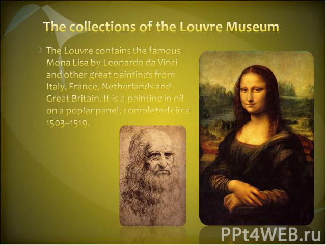 The collections of the Louvre Museum The Louvre contains the famous Mona Lisa by Leonardo da Vinci and other great paintings from Italy, France, Netherlands and Great Britain. It is a painting in oil on a poplar panel, completed circa 1503–1519.