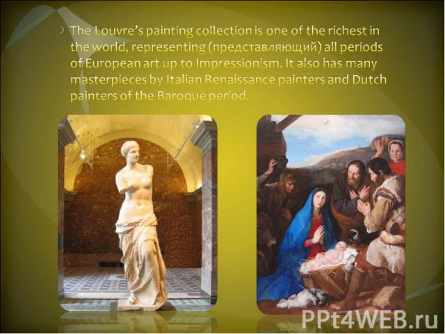 The Louvre's painting collection is one of the richest in the world, representing (представляющий) all periods of European art up to Impressionism. It also has many masterpieces by Italian Renaissance painters and Dutch painters of the Baroque period.