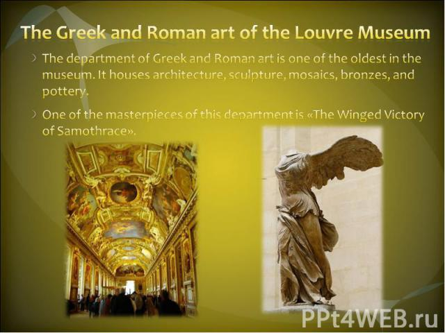 The Greek and Roman art of the Louvre Museum The department of Greek and Roman art is one of the oldest in the museum. It houses architecture, sculpture, mosaics, bronzes, and pottery. One of the masterpieces of this department is «The Winged Victor…