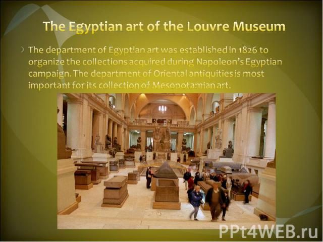 The Egyptian art of the Louvre Museum The department of Egyptian art was established in 1826 to organize the collections acquired during Napoleon's Egyptian campaign. The department of Oriental antiquities is most important for its collection of Mes…