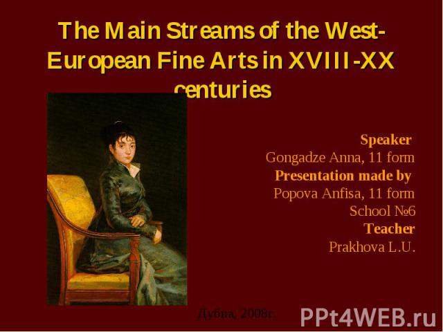 The Main Streams of the West-European Fine Arts in XVIII-XX centuries Speaker Gongadze Anna, 11 form Presentation made by Popova Anfisa, 11 form School №6 Teacher Prakhova L.U.