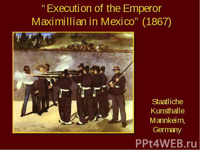 """Execution of the Emperor Maximillian in Mexico"" (1867) Staatliche Kunsthalle Mannkeim, Germany"