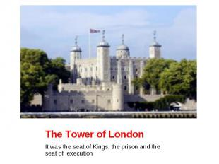 The Tower of London It was the seat of Kings, the prison and the seat of executi