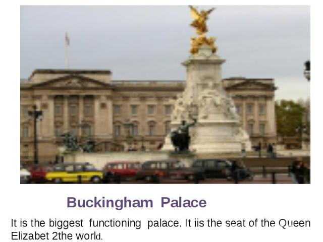 Buckingham Palace It is the biggest functioning palace. It iis the seat of the Queen Elizabet 2the world.