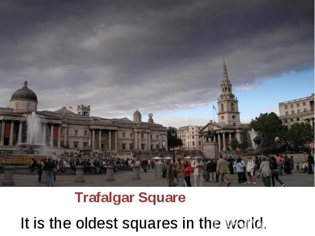 Trafalgar Square It is the oldest squares in the world.