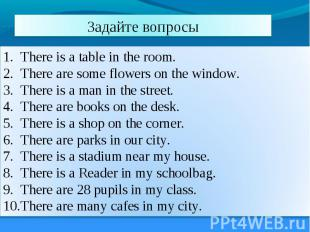 Задайте вопросы There is a table in the room. There are some flowers on the wind