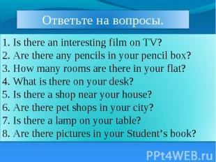 Ответьте на вопросы. 1. Is there an interesting film on TV? 2. Are there any pen