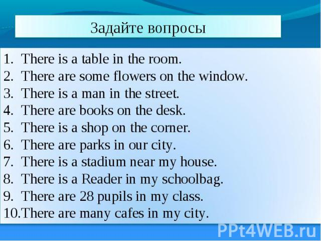 Задайте вопросы There is a table in the room. There are some flowers on the window. There is a man in the street. There are books on the desk. There is a shop on the corner. There are parks in our city. There is a stadium near my house. There is a R…