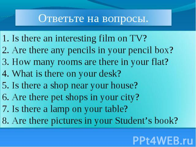 Ответьте на вопросы. 1. Is there an interesting film on TV? 2. Are there any pencils in your pencil box? 3. How many rooms are there in your flat? 4. What is there on your desk? 5. Is there a shop near your house? 6. Are there pet shops in your city…